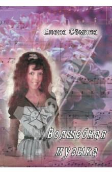 Волшебная музыкаСовременная отечественная проза<br>Издание содержит избранные новеллы Елены Семиной.<br>