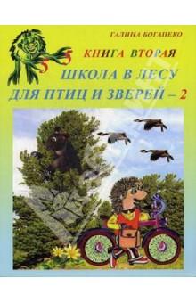 Школа в лесу для птиц и зверей-2: Книга втораяЖивотный и растительный мир<br>Книга представляет собой современное красочное издание с авторскими иллюстрациями и является учебным пособием для детей дошкольного и начального школьного возраста.<br>