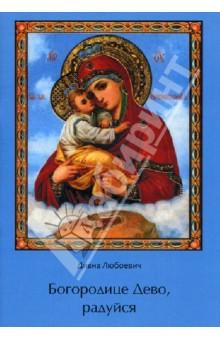 Богородице Дево, радуйсяПравославная художественная литература<br>Вашему вниманию предлагается сборник стихотворений Дивны Любоевич, посвященные Богородице.<br>