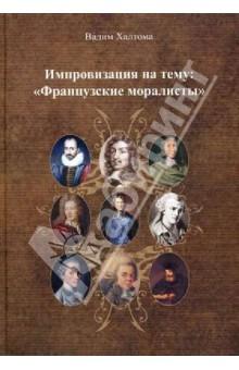 Импровизация на тему: Французские моралистыАфоризмы<br>В книге изложены афоризмы французских моралистов 17-18в.<br>