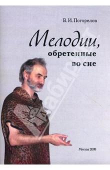 Мелодии, обретенные во снеМузыка<br>Вашему вниманию предлагается книга Виктора Погорелова Мелодии, обретенные во сне.<br>2-е издание, исправленное и дополненное.<br>