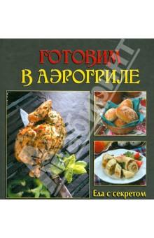 Готовим в аэрогрилеБарбекю. Гриль. Мангал<br>Издание содержит рецепты различных закусок, супов, вторых блюд, десертов.<br>Составитель Елена Руфанова.<br>