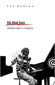 All That Jazz. Автобиография в анекдотахМузыка<br>Эта книга - захватывающий рассказ о жизни в джазе, такой же увлекательный, как и сама жизнь рассказчика. Лео Фейгин - фигура более чем легендарная. Для нескольких поколений любителей джаза он - Алексей Леонидов, автор и ведущий программы Джаз на Русской службе Би-би-си. Созданная им в 1979 году крохотная фирмочка со штатом в один человек сделала для пропаганды советского джаза на Западе больше, чем вся огромная Мелодия с ее тысячами сотрудников и гигантским бюджетом.<br>