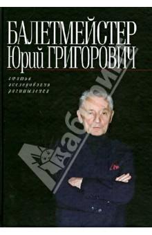 Балетмейстер Юрий Григорович: Статьи. Исследования. Размышления