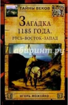 Можейко Игорь Всеволодович Загадка 1185 года. Русь - Восток - Запад