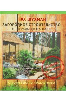 Шухман Юрий Ильич Загородное строительство: от ограды до мангала