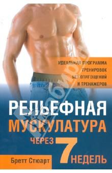 Рельефная мускулатура через 7 недельФитнес<br>Хотите, чтобы ваши руки, плечи, спина, пресс, ноги и бедра стали мускулистыми за 7 недель? Программа упражнений на каждый день, предложенная в этой книге, поможет вам создать тело, о котором вы всегда мечтали! И всего лишь за 2 часа в неделю! Бретт Стюарт докажет вам: чтобы иметь потрясающие мышцы, совсем не обязательно идти в тренажерный зал и таскать железо.<br>