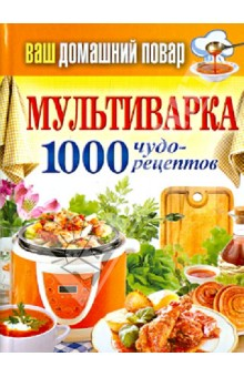 Ваш домашний повар. Мультиварка 1000 чудо-рецептов