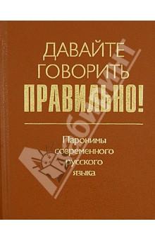 Давайте говорить правильно! Паронимы современного русского языка. Краткий словарь-справочник