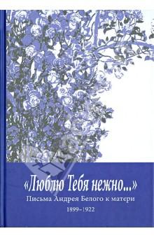 """""""Люблю Тебя нежно…""""Письма Андрея Белого к матери (1899-1922)"""