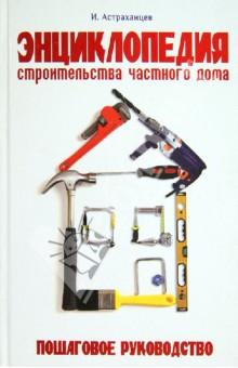 Энциклопедия строительства частного дома. Пошаговое руководство