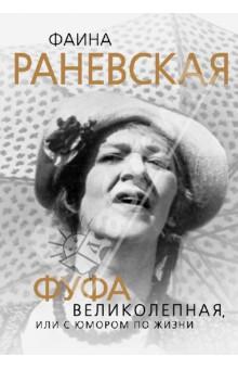 Фаина Раневская. Фуфа Великолепная, или С юмором по жизни