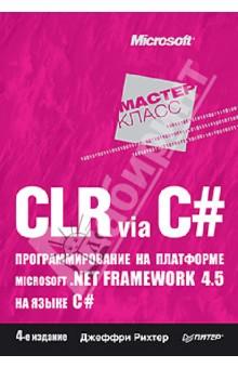 CLR via C#. Программирование на платформе Microsoft .NET Framework 4.5 на языке C#. 4-е изданиеПрограммирование<br>Эта книга, выходящая в четвертом издании и уже ставшая классическим учебником по программированию, подробно описывает внутреннее устройство и функционирование общеязыковой исполняющей среды (CLR) Microsoft .NET Framework версии 4.5. Написанная признанным экспертом в области программирования Джеффри Рихтером, много лет являющимся консультантом команды разработчиков .NET Framework компании Microsoft, книга научит вас создавать по-настоящему надежные приложения любого вида, в том числе с использованием Microsoft Silverlight, ASP.NET, Windows Presentation Foundation и т.д. Четвертое издание полностью обновлено в соответствии со спецификацией платформы .NET Framework 4.5, а также среды Visual Studio 2012 и C# 5.0.<br>