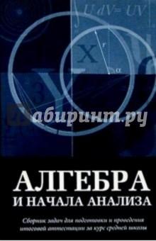 Алгебра и начала анализа: Сборник задач для подг. и проведения итоговой аттестации за курс сред. шк
