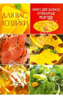 Для Вас, хозяйки. Книга для записи кулинарных рецептов