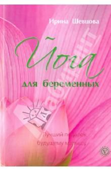 Шевцова Ирина Юрьевна Йога для беременных. Лучший подарок будущему малышу