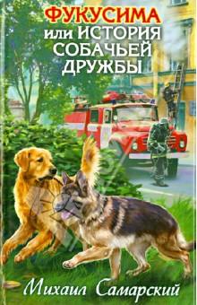 Михаил Самарский - Фукусима или история собачьей дружбы