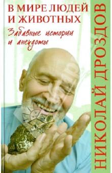В мире людей и животных. Забавные истории и анекдотыЗоология<br>Николай Николаевич Дроздов - телеведущий популярной передачи В мире животных - известен многим телезрителям как замечательный собеседник и рассказчик, а также остроумный человек, ценитель хорошей шутки. Он и сам охотно шутит, рассказывает занимательные и смешные истории, байки или анекдоты - они не раз звучали в телепередачах. Его новая книга необычна тем, что в ней соединены познавательная информация и… юмор. Автор предлагает читателям небольшие зарисовки из жизни животных, отрывки из бесед с известными всему миру учеными-биологами, любопытные сведения об экспериментах в природе, а также изюминку - анекдоты из жизни людей и животных. Текст прекрасно дополняют памятные фотографии и веселые карикатуры друзей-художников. Несомненно, книга доставит читателям немало приятных минут.<br>
