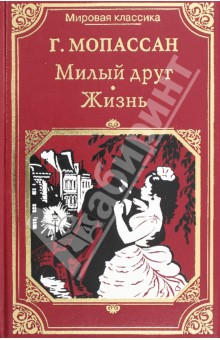 Милый друг. ЖизньКлассическая зарубежная проза<br>В книгу вошли романы Г. Мопассана Милый друг и Жизнь.<br>