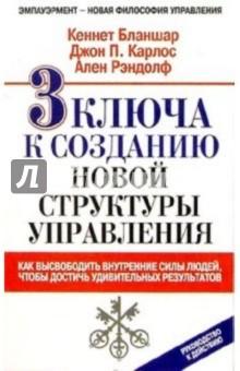 Бланшар Кеннет, Карлос Джон П., Рэндолф Ален 3 ключа к созданию новой структуры управления