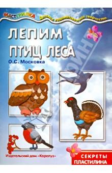 Московка О. С. Лепим птиц леса. Секреты пластилина