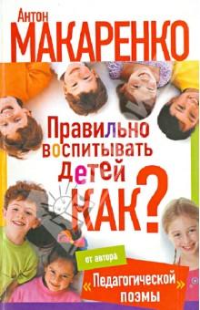 Макаренко Антон Семенович Правильно воспитывать детей. Как?
