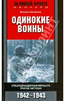 Одинокие воины. Спецподразделения вермахта против партизан. 1942-1943История войн<br>В книге рассказывается об одном из подразделений охотников-егерей (коммандос), созданном вермахтом для борьбы с партизанами и заброшенном в район белорусских лесов. В длительной и беспощадной борьбе у каждого члена группы было свое боевое задание, в результате развернутая антипартизанская война становилась схваткой человека с человеком. В. Хартфельд, командовавший в двадцатишестилетнем возрасте егерским подразделением, - один из немногих оставшихся в живых после этих невероятных боев, и его воспоминания - превосходное свидетельство всей нелепости войны.<br>