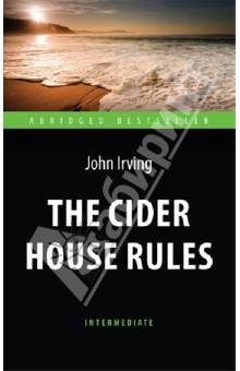 The Cider House RulesХудожественная литература на англ. языке<br>Действие романа Джона Ирвинга, современного классика американской литературы, начинается в Новой Англии в 1920-е годы. В сиротском приюте, который возглавляет доктор Ларч, действует негласный моральный кодекс - правила любви и сострадания. Здесь воспитывается и учится всем премудростям медицины сирота Гомер Уэллс. Однако наступает момент, когда юноша покидает приют, познаёт любовь и знакомится с другими правилами. Перед ним встаёт вопрос: По каким правилам следует жить в этом мире? <br>Для широкого круга изучающих английский язык. <br>Текст сокращён и адаптирован. Уровень Intermediate.<br>