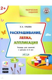 Творческие задания: раскрашивание, лепка, аппликация: тетрадь для занятий с детьми 2-3 лет
