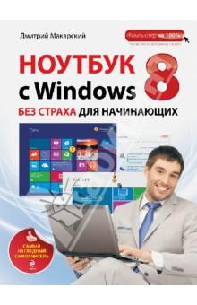 Ноутбук с Windows 8 без страха для начинающих. Самый наглядный самоучительРуководства по пользованию программами<br>Ноутбук - не роскошь, а необходимость! Портативность, мобильность, автономность и простота использования - все это делает его незаменимым помощником человека, где бы он ни был и чем бы ни занимался. Достоинства ноутбука очевидны: удобство и мобильность, возможность работать с электронными документами, смотреть фильмы и слушать музыку, общаться в Интернете с родными и друзьями, совершать видеозвонки и писать электронные письма? находясь практически в любом месте. Написанное вызывает у вас недоверие и сомнение? Вы все еще боитесь этого загадочного сложного аппарата и не знаете, с какой стороны к нему подойти? <br>Открыв эту книгу, вы обнаружите, что она кардинально отличается от других - весь материал представлен в виде последовательных, подробно иллюстрированных визуальных инструкций. Выполняя пошаговые инструкции, вы никогда не запутаетесь в тех или иных действиях.<br>