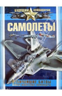Мерников Андрей Геннадьевич Самолеты. Величайшие битвы. Самые известные командиры