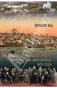 По следам Турецкого гамбита, или Русская полупобеда 1878 годаИстория войн<br>По следам Турецкого гамбита - это путь от загадок возни русской армии под Плевной до абсурда ее стояния у распахнутых ворот Константинополя в ходе Русско-турецкой войны 1877-1878 гг. Это путь, ведущий к пониманию той необычной смеси самомнения и идеализма, которой отличалась внешняя политика трех последних российских императоров и которая, в конечном итоге, привела Российскую империю к началу трагедии - августу 1914 г.<br>
