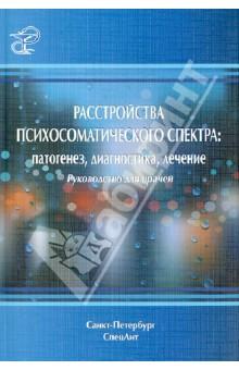 Расстройства психосоматического спектра. Патогенез, диагностика, лечение: руководство для врачейПсихиатрия. Психотерапия<br>Руководство предназначено для слушателей факультетов послевузовского и дополнительного образования, а также врачей, аспирантов, ординаторов, интернов по специальностям Психиатрия, Терапия и смежным дисциплинам (психотерапия, наркология, психофизиология, медицинская психология и др.).<br>