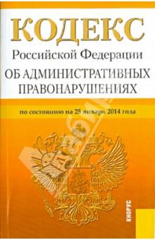 Кодекс Российской Федерации об административных правонарушениях. По состоянию на 25 января 2014 года