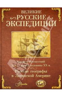 Великие русские экспедиции. Русские географы в Латинской Америке