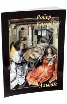 Робер КампенЗарубежные художники<br>В альбоме представлены 22 живописные работы средневекового художника Робера Кампена.<br>