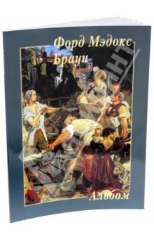 Форд Мэдокс БраунЗарубежные художники<br>В альбоме представлены 22 работы английского художника Форда Мэдокса Брауна.<br>