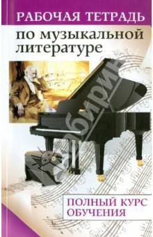 Рабочая тетрадь по музыкальной литературе: полный курс