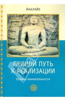 Прямой путь к реализации. Основы внимательностиРелигии мира<br>Предлагаемая книга посвящена рассмотрению смысла и практики медитации внимательности в соответствии с наставлениями Будды по сатипаттхане. В своем изложении данной темы автор - почтенный Аналайо Бхиккху - следует главным образом Сатипаттхана-сутте, раскрывая и комментируя ее положения на основе сутт, представленных в четырех главных никаях, а также в исторически более ранних частях пятой никаи.<br>Будда назвал практику сатипаттханы прямым путем, ведущим к реализации ниббаны. И этот путь осуществляется посредством реализации четырех сатипаттхан - созерцаний тела, ощущений, ума и дхамм. Рассматривая их, Аналайо детально обсуждает вопросы терминологии, связанной с сатипаттханой, раскрывая смысл таких основополагающих терминов как сати (внимательность), сампаджана (ясное узнавание), атапи (усердие), самадхи (сосредоточение) и т. д. Особый интерес для практикующих созерцание читателей представляет предпринятое автором исследование взаимоотношения внимательности (сати) и сосредоточения (самадхи), а также роли погружений (джхан) на пути к реализации.<br>
