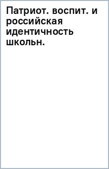 Патриот. воспит. и российская идентичность школьн.