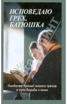 Исповедаю грех, батюшка. Наиболее полный анализ грехов и пути борьбы с ними