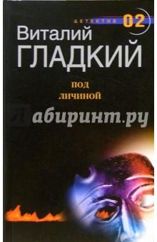 Гладкий Виталий Дмитриевич Под личиной: Роман