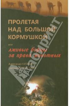 Пролетая над большой кормушкой, или Лживые борцы за права животныхЗаметки, статьи, интервью<br>Эта книга является первым в российском информационном поле аналитическим исследованием той болезненной ситуации, которая сложилась вокруг проблемы бездомных животных. Авторы дают ответ на вопрос, почему в России не решается эта проблема и кому это выгодно.<br>В книге подробно описывается циничная афера, реализованная в России под утопическим знаменем прав животных. <br>Каждая статья иллюстрирует одну из спиц колеса российского зоолохотрона и представляет собой независимый материал.<br>Статьи не обязательно читать в той последовательности, в которой они размещены в книге.<br>Для широкого круга читателей.<br>