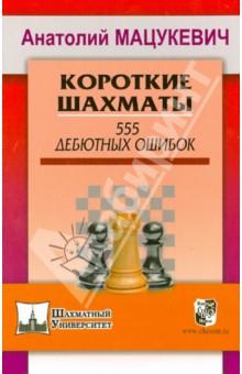 Мацукевич Анатолий Александрович Короткие шахматы. 555 дебютных ошибок