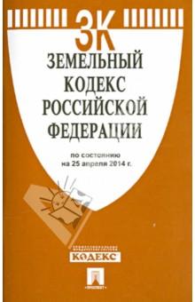 Земельный кодекс Российской Федерации по состоянию на 25.04.14 г
