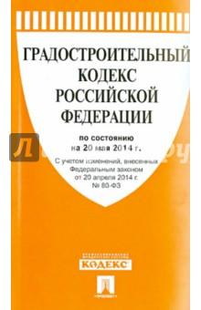 Градостроительный кодекс Российской Федерации по состоянию на 20 мая 2014 года