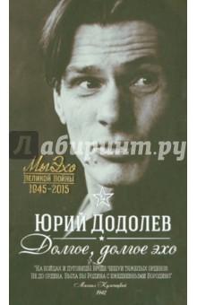 Долгое, долгое эхоМемуары<br>Юрий Додолев - участник Великой Отечественной Войны (с ноября 1943 года). На фронт ушёл добровольцем, был ранен, но после госпиталя вновь вернулся на фронт и закончил войну в Прибалтике под Либавой. Рядовой 975-го стрелкового полка 270-й Демидовской Краснознаменной дивизии, инвалид Отечественной войны. Дебютировал в печати в 1967 году.<br>