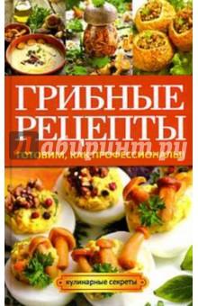 Грибные рецепты. Готовим, как профессионалы!Блюда из овощей, фруктов и грибов<br>Грибы можно солить, мариновать, жарить… Они сочетаются с мясом, рыбой, овощами, яйцами, тестом и другими продуктами. Грибные блюда разнообразны и, как правило, отличаются изысканным вкусом и ароматом. В нашей книге собраны рецепты разнообразных горячих, холодных блюд, а также соусов и выпечки с грибами.<br>