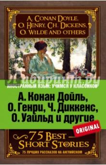 А. Конан Дойль, О. Генри, Ч. Диккенс, О. Уайльд и другие. 75 лучших рассказов