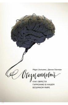 Осознанность. Как обрести гармонию в нашем безумном миреПопулярная психология<br>О книге<br>Это книга об осознанной медитации, на которой основана реально работающая терапия, разработанная автором и его коллегами из Оксфордского университета. Эта методика, рекомендованная британским министерством здравоохранения, не только способствует излечению и предупреждению депрессий, но и помогает справиться с вызовами современного ритма жизни.<br><br>Применяя предложенные в книге медитативные практики всего по 10-20 минут в день, вы сможете:<br>уменьшить уровень стресса, беспокойства, раздражительности и предупредить депрессию;<br>развить память, творческие способности, реакцию, внимание и самоконтроль;<br>тренировать свою психическую и физическую выносливость;<br>снизить давление и риск гипертонии, повысить иммунитет и общий уровень здоровья. <br><br>Об авторах<br>Марк Уильямс - профессор клинической психологии Оксфордского университета. Один из разработчиков когнитивной терапии, основанной на осознанности (памятовании). Его предыдущая книга The Mindful Way Through Depression вышла в 2007 году и до сих пор занимает высокое место в рейтинге Amazon.<br><br>Дэнни Пенман - доктор биохимии, научный журналист. Постоянный автор The Daily Mail, работал в BBC, New Scientist и the Independent.<br>4-е издание.<br>